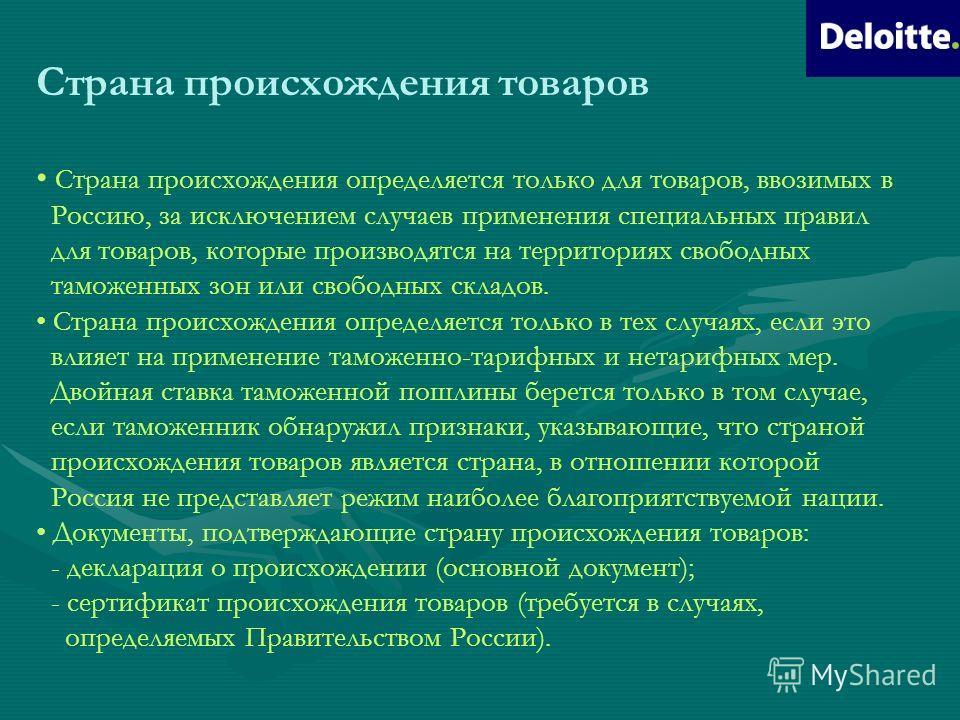 Страна происхождения товаров Страна происхождения определяется только для товаров, ввозимых в Россию, за исключением случаев применения специальных правил для товаров, которые производятся на территориях свободных таможенных зон или свободных складов