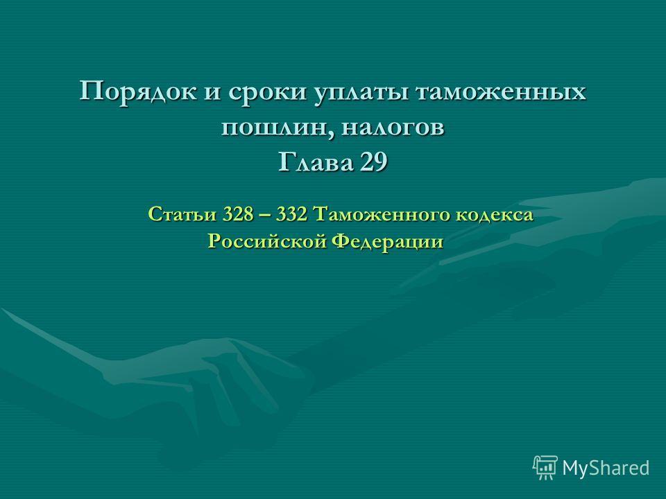 Порядок и сроки уплаты таможенных пошлин, налогов Глава 29 Статьи 328 – 332 Таможенного кодекса Российской Федерации