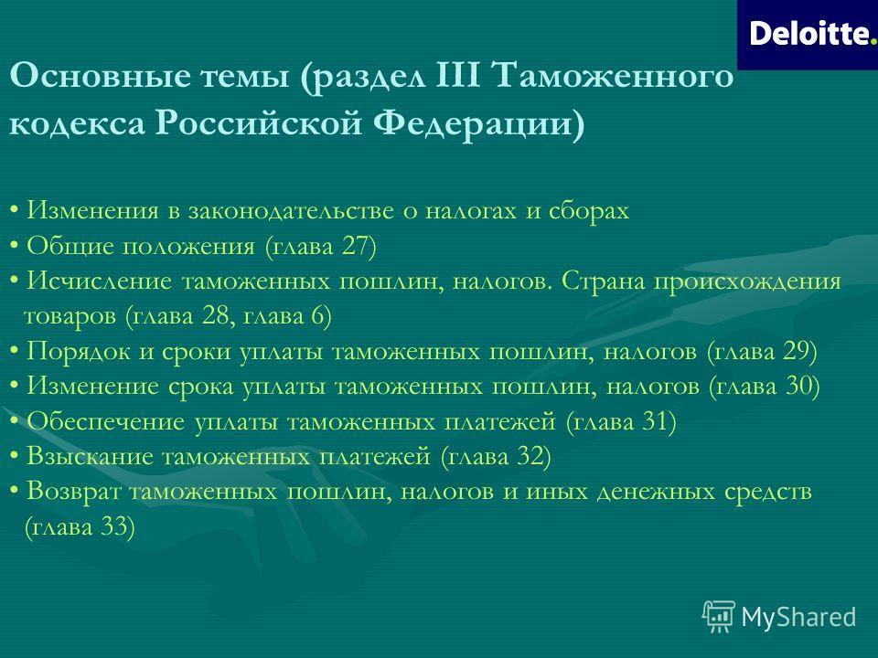 Основные темы (раздел III Таможенного кодекса Российской Федерации) Изменения в законодательстве о налогах и сборах Общие положения (глава 27) Исчисление таможенных пошлин, налогов. Страна происхождения товаров (глава 28, глава 6) Порядок и сроки упл