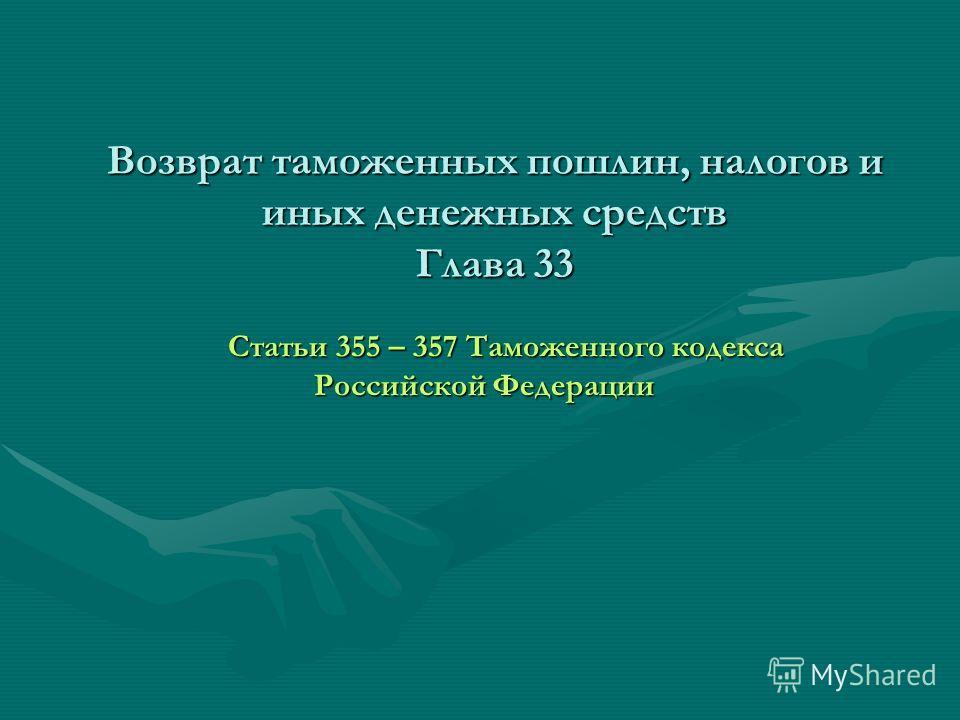 Возврат таможенных пошлин, налогов и иных денежных средств Глава 33 Статьи 355 – 357 Таможенного кодекса Российской Федерации