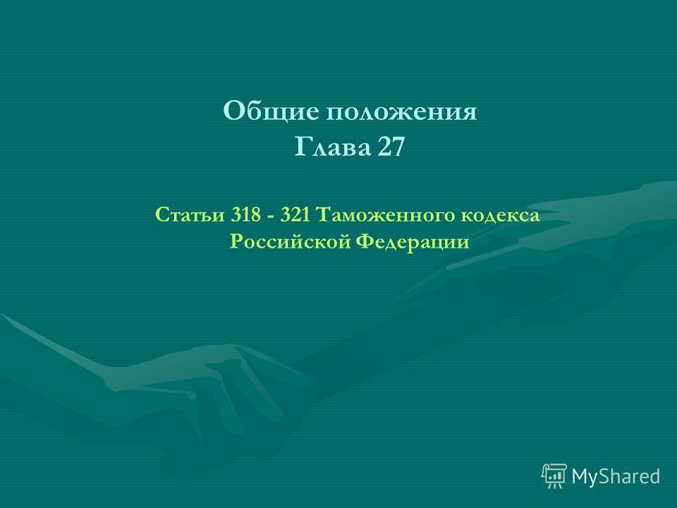 Общие положения Глава 27 Статьи 318 - 321 Таможенного кодекса Российской Федерации