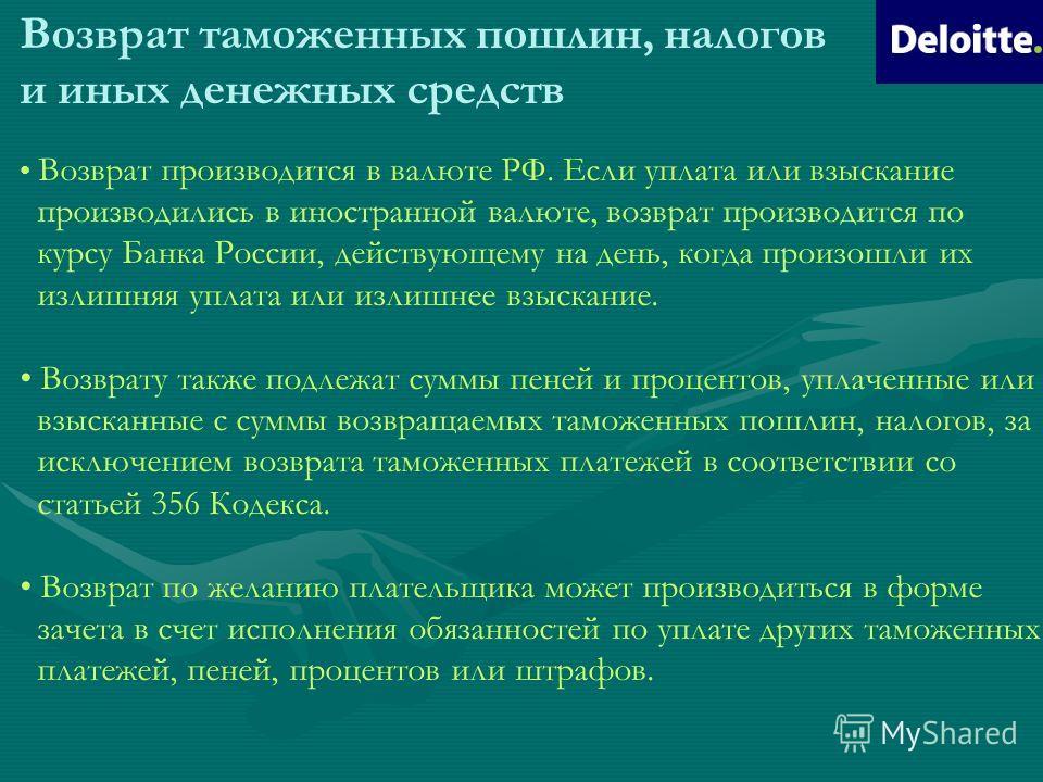 Возврат таможенных пошлин, налогов и иных денежных средств Возврат производится в валюте РФ. Если уплата или взыскание производились в иностранной валюте, возврат производится по курсу Банка России, действующему на день, когда произошли их излишняя у