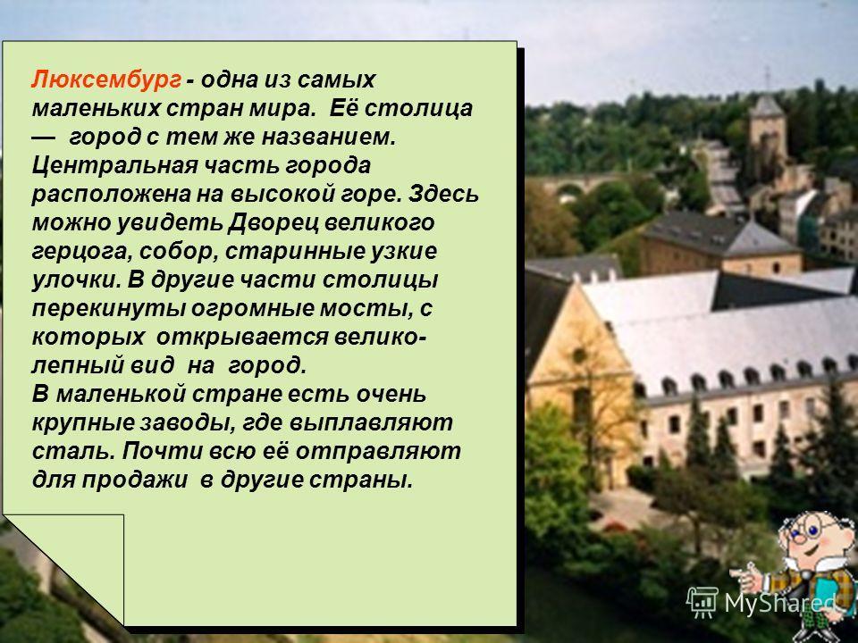 Писаревская Т.П. Баган Люксембург - одна из самых маленьких стран мира. Её столица город с тем же названием. Центральная часть города расположена на высокой горе. Здесь можно увидеть Дворец великого герцога, собор, старинные узкие улочки. В другие ча