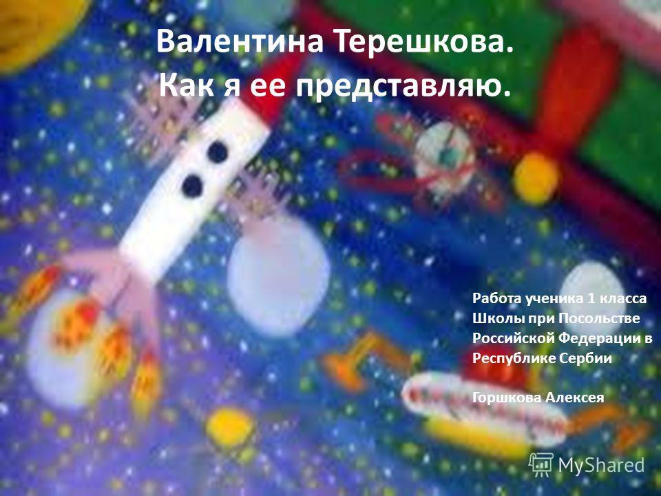 Валентина Терешкова. Как я ее представляю. Работа ученика 1 класса Школы при Посольстве Российской Федерации в Республике Сербии Горшкова Алексея
