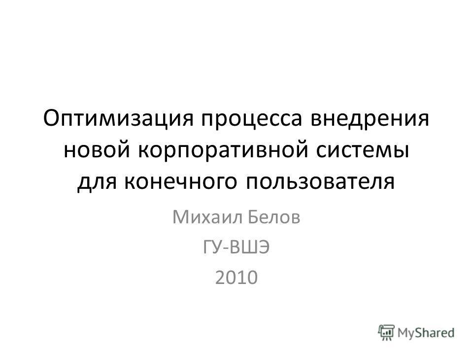 Оптимизация процесса внедрения новой корпоративной системы для конечного пользователя Михаил Белов ГУ-ВШЭ 2010
