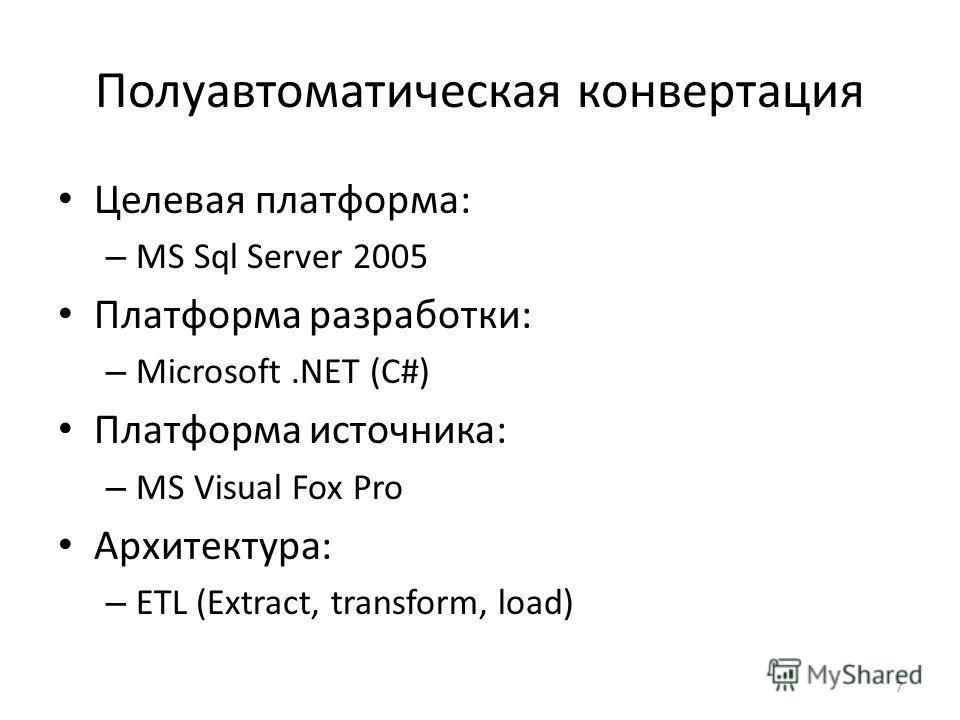 Полуавтоматическая конвертация Целевая платформа: – MS Sql Server 2005 Платформа разработки: – Microsoft.NET (C#) Платформа источника: – MS Visual Fox Pro Архитектура: – ETL (Extract, transform, load) 7
