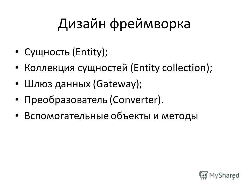 Дизайн фреймворка Сущность (Entity); Коллекция сущностей (Entity collection); Шлюз данных (Gateway); Преобразователь (Converter). Вспомогательные объекты и методы 8