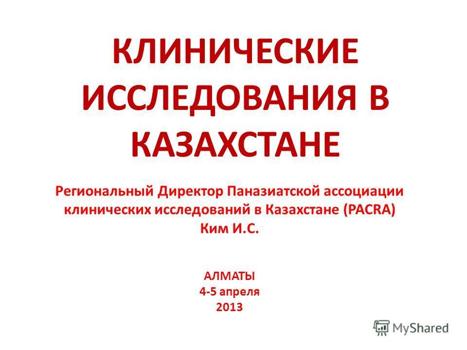 Региональный Директор Паназиатской ассоциации клинических исследований в Казахстане (PACRA) Ким И.С. АЛМАТЫ 4-5 апреля 2013 КЛИНИЧЕСКИЕ ИССЛЕДОВАНИЯ В КАЗАХСТАНЕ
