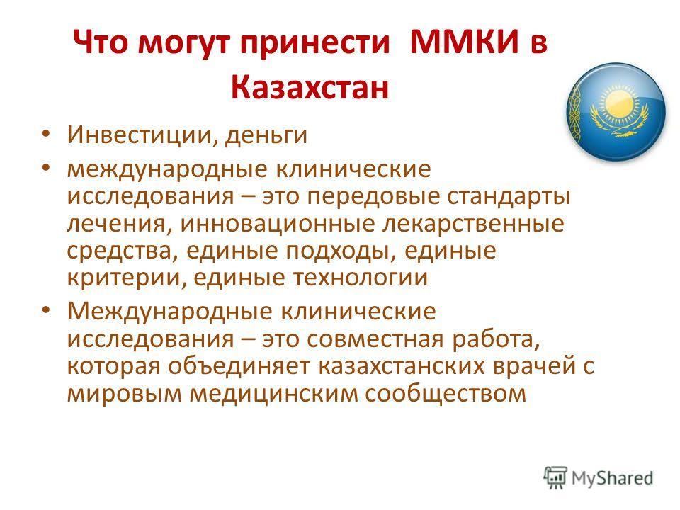 Что могут принести ММКИ в Казахстан Инвестиции, деньги международные клинические исследования – это передовые стандарты лечения, инновационные лекарственные средства, единые подходы, единые критерии, единые технологии Международные клинические исслед