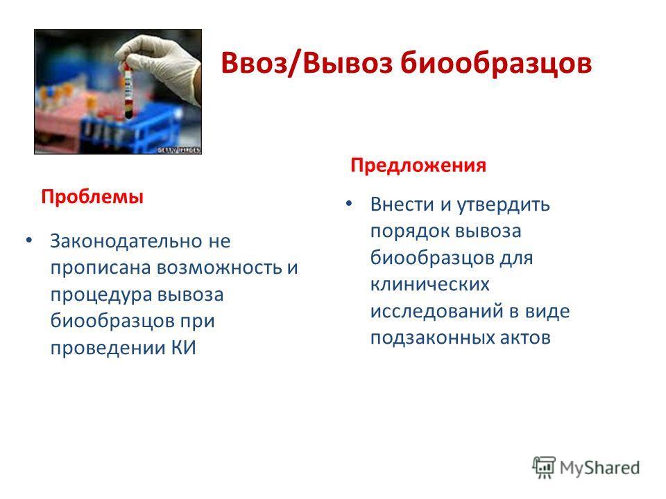 Ввоз/Вывоз биообразцов Проблемы Законодательно не прописана возможность и процедура вывоза биообразцов при проведении КИ Предложения Внести и утвердить порядок вывоза биообразцов для клинических исследований в виде подзаконных актов