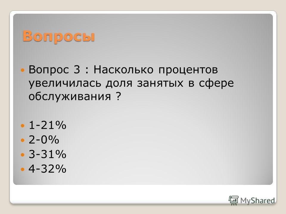 Вопросы Вопрос 3 : Насколько процентов увеличилась доля занятых в сфере обслуживания ? 1-21% 2-0% 3-31% 4-32%