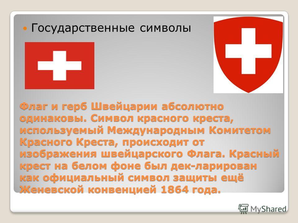 Флаг и герб Швейцарии абсолютно одинаковы. Символ красного креста, используемый Международным Комитетом Красного Креста, происходит от изображения швейцарского Флага. Красный крест на белом фоне был дек-ларирован как официальный символ защиты ещё Жен