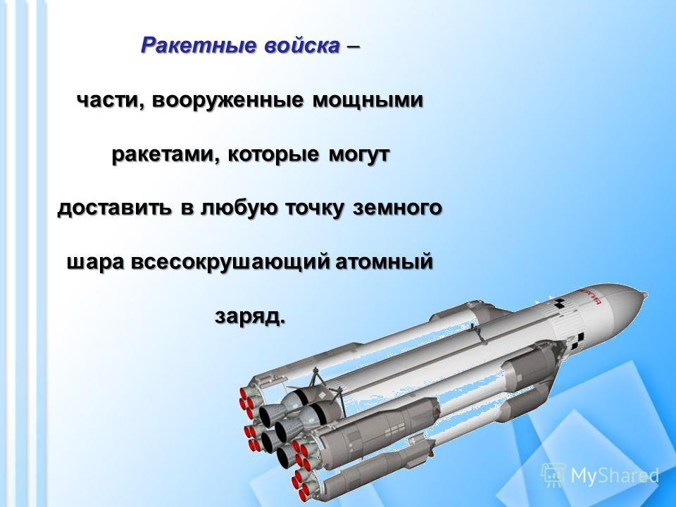 Ракетные войска – части, вооруженные мощными ракетами, которые могут доставить в любую точку земного шара всесокрушающий атомный заряд.