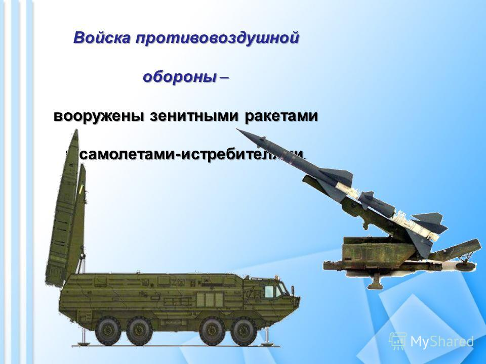 Войска противовоздушной обороны – вооружены зенитными ракетами и самолетами-истребителями вооружены зенитными ракетами и самолетами-истребителями.