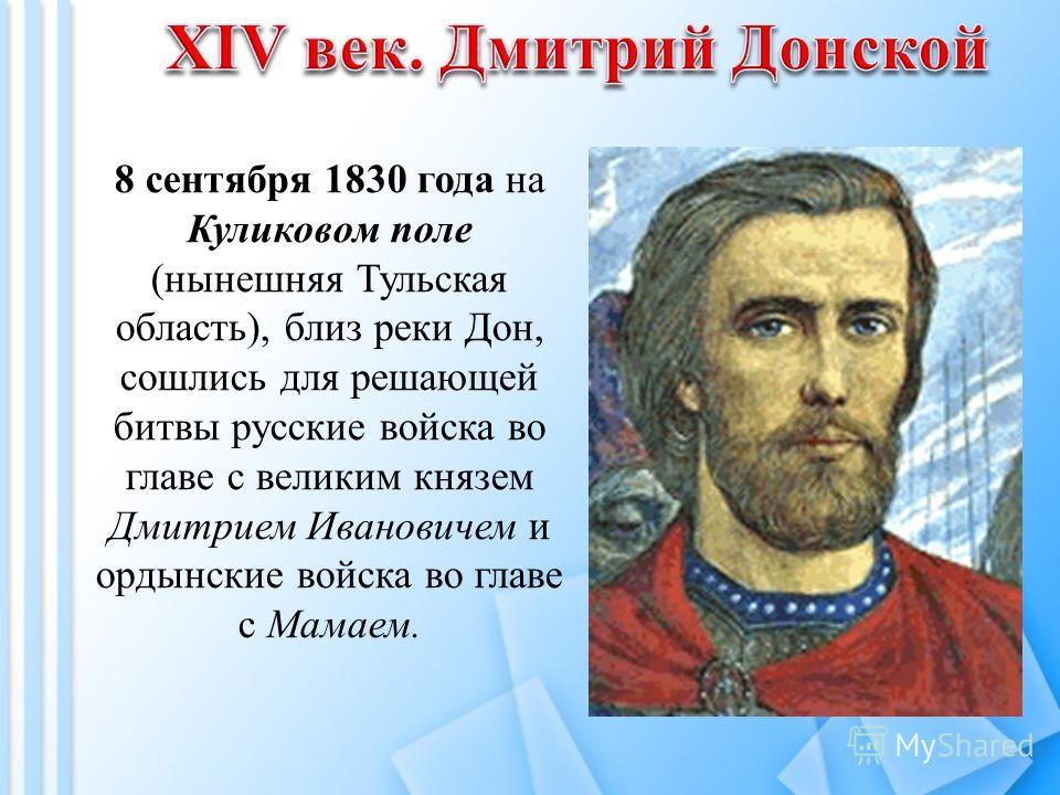 8 сентября 1830 года на Куликовом поле (нынешняя Тульская область), близ реки Дон, сошлись для решающей битвы русские войска во главе с великим князем Дмитрием Ивановичем и ордынские войска во главе с Мамаем.