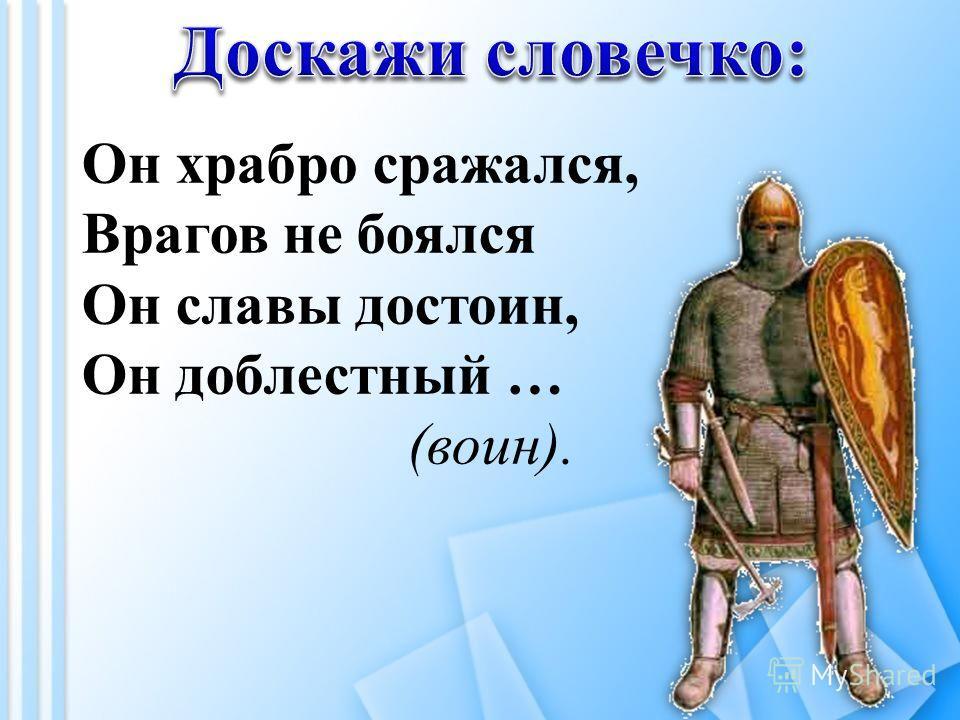 Он храбро сражался, Врагов не боялся Он славы достоин, Он доблестный … (воин).