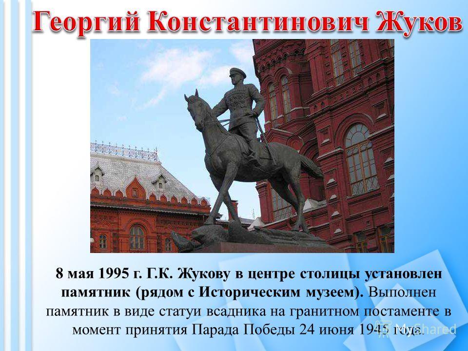 8 мая 1995 г. Г.К. Жукову в центре столицы установлен памятник (рядом с Историческим музеем). Выполнен памятник в виде статуи всадника на гранитном постаменте в момент принятия Парада Победы 24 июня 1945 года.
