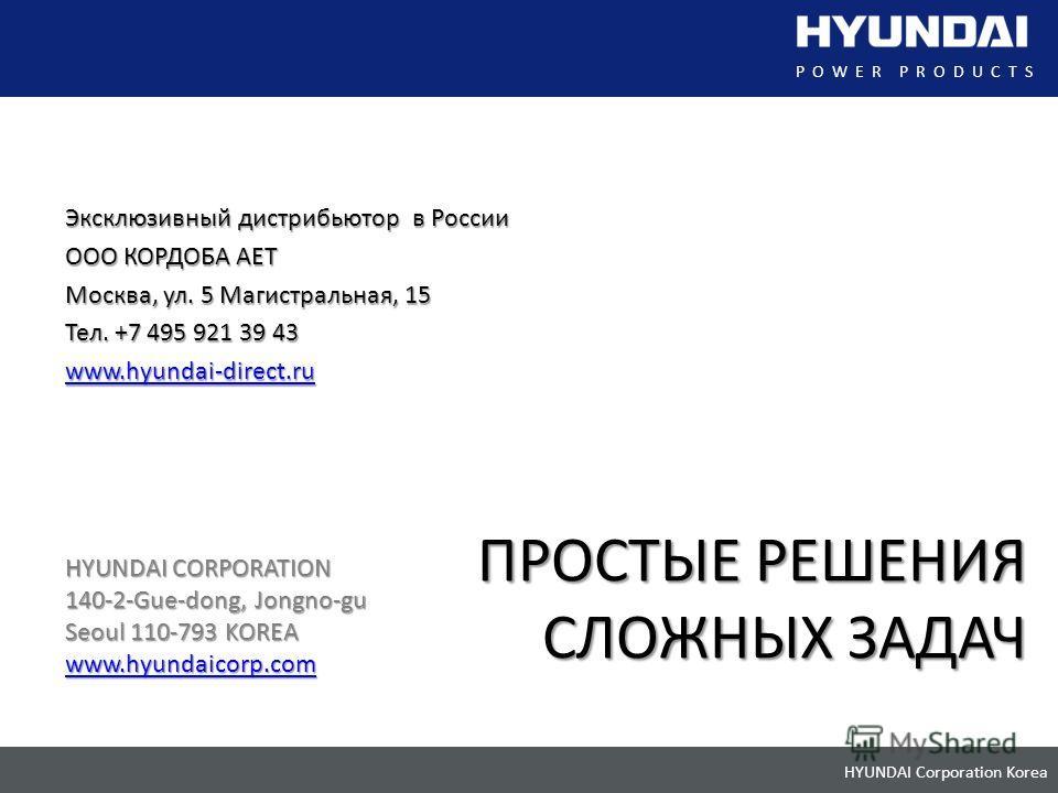 HYUNDAI Corporation Korea POWER PRODUCTS ПРОСТЫЕ РЕШЕНИЯ СЛОЖНЫХ ЗАДАЧ Эксклюзивный дистрибьютор в России ООО КОРДОБА АЕТ Москва, ул. 5 Магистральная, 15 Тел. +7 495 921 39 43 www.hyundai-direct.ru HYUNDAI CORPORATION 140-2-Gue-dong, Jongno-gu Seoul