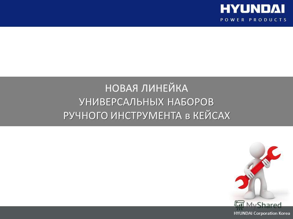 HYUNDAI Corporation Korea POWER PRODUCTS НОВАЯ ЛИНЕЙКА УНИВЕРСАЛЬНЫХ НАБОРОВ РУЧНОГО ИНСТРУМЕНТА в КЕЙСАХ