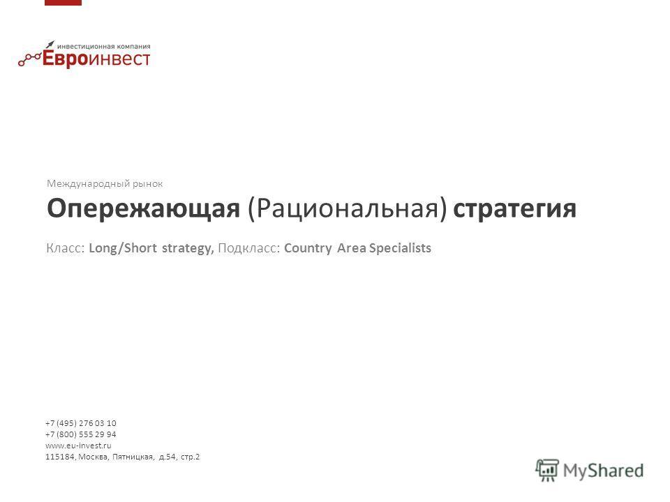 +7 (495) 276 03 10 +7 (800) 555 29 94 www.eu-invest.ru 115184, Москва, Пятницкая, д.54, стр.2 Международный рынок Опережающая (Рациональная) стратегия Класс: Long/Short strategy, Подкласс: Country Area Specialists