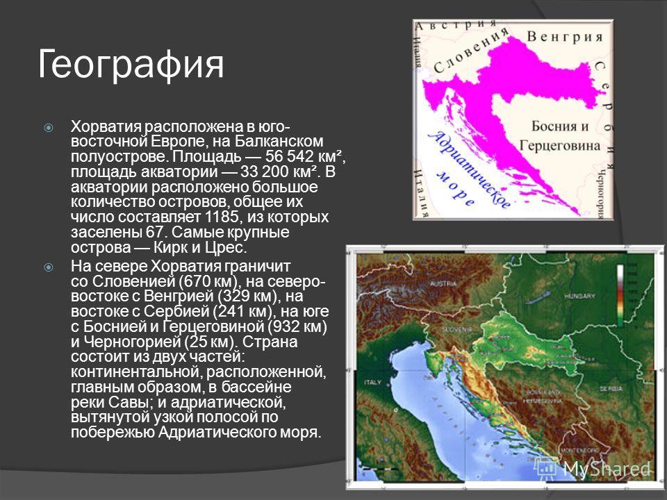 География Хорватия расположена в юго- восточной Европе, на Балканском полуострове. Площадь 56 542 км², площадь акватории 33 200 км². В акватории расположено большое количество островов, общее их число составляет 1185, из которых заселены 67. Самые кр