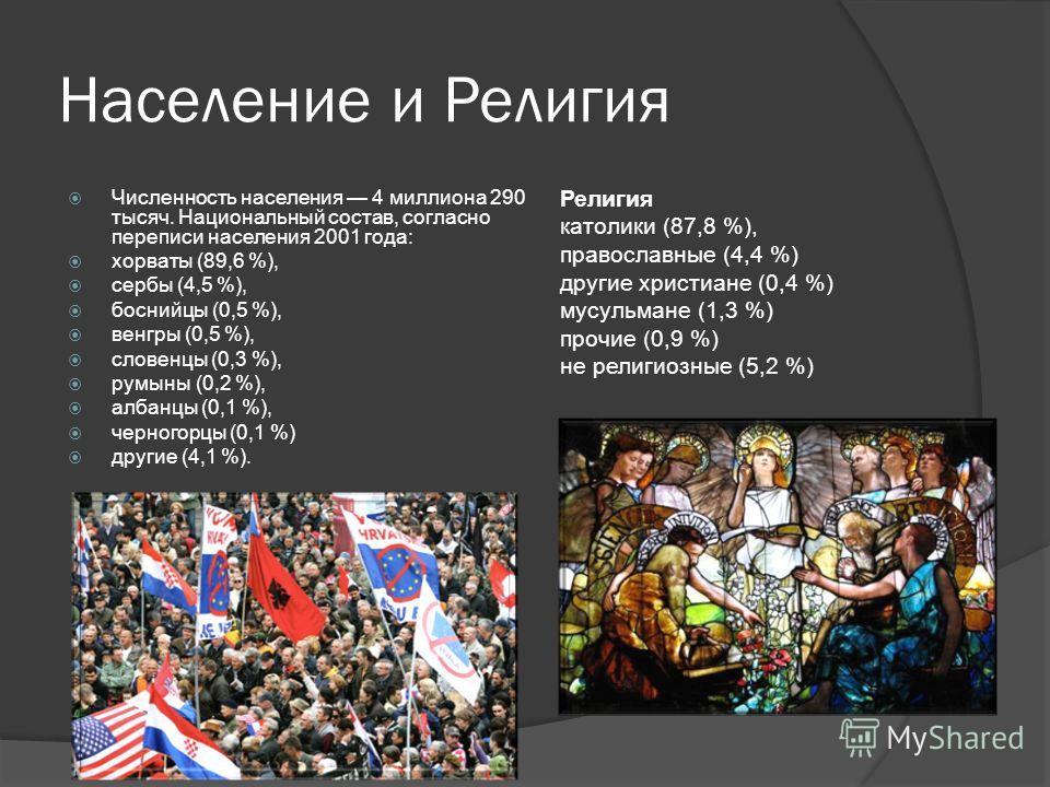 Население и Религия Численность населения 4 миллиона 290 тысяч. Национальный состав, согласно переписи населения 2001 года: хорваты (89,6 %), сербы (4,5 %), боснийцы (0,5 %), венгры (0,5 %), словенцы (0,3 %), румыны (0,2 %), албанцы (0,1 %), черногор