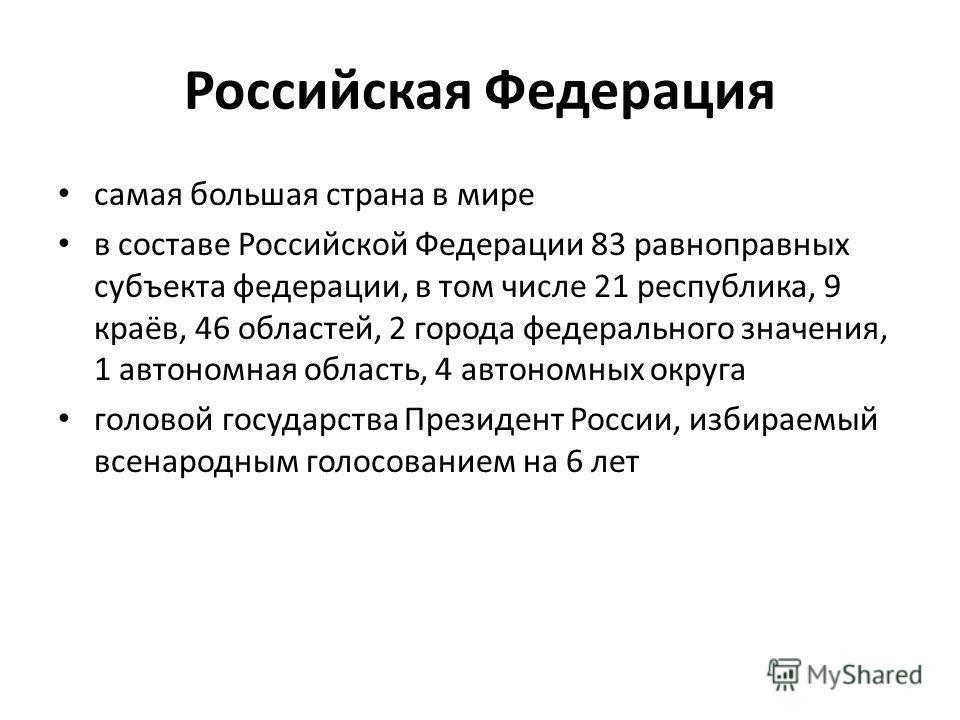 Российская Федерация самая большая страна в мире в составе Российской Федерации 83 равноправных субъекта федерации, в том числе 21 республика, 9 краёв, 46 областей, 2 города федерального значения, 1 автономная область, 4 автономных округа гoлoвой гос