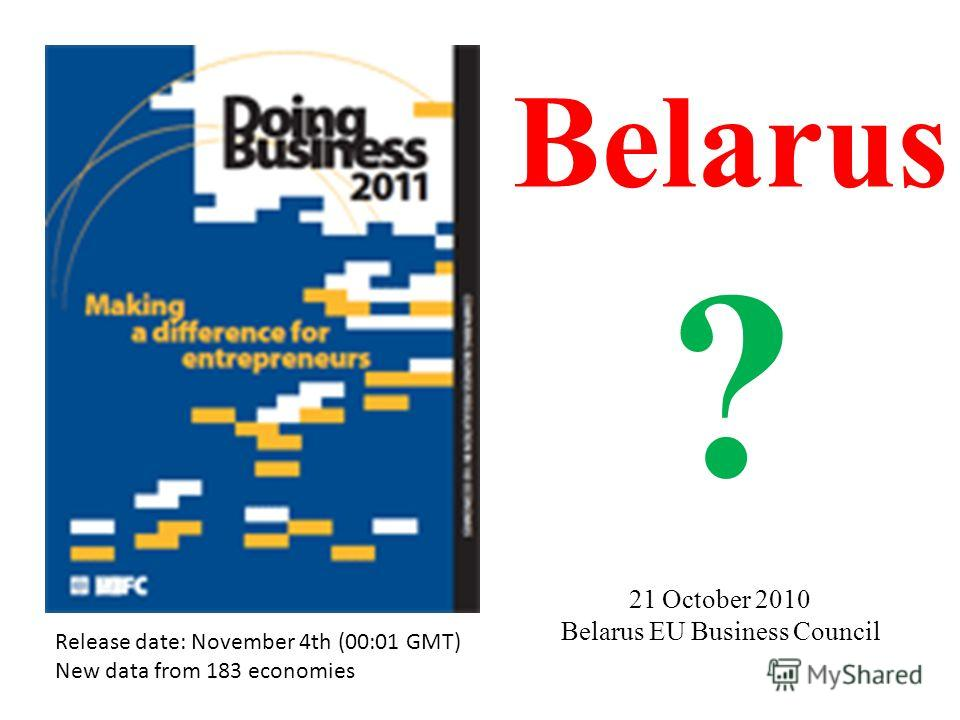 Release date: November 4th (00:01 GMT) New data from 183 economies Belarus ? 21 October 2010 Belarus EU Business Council