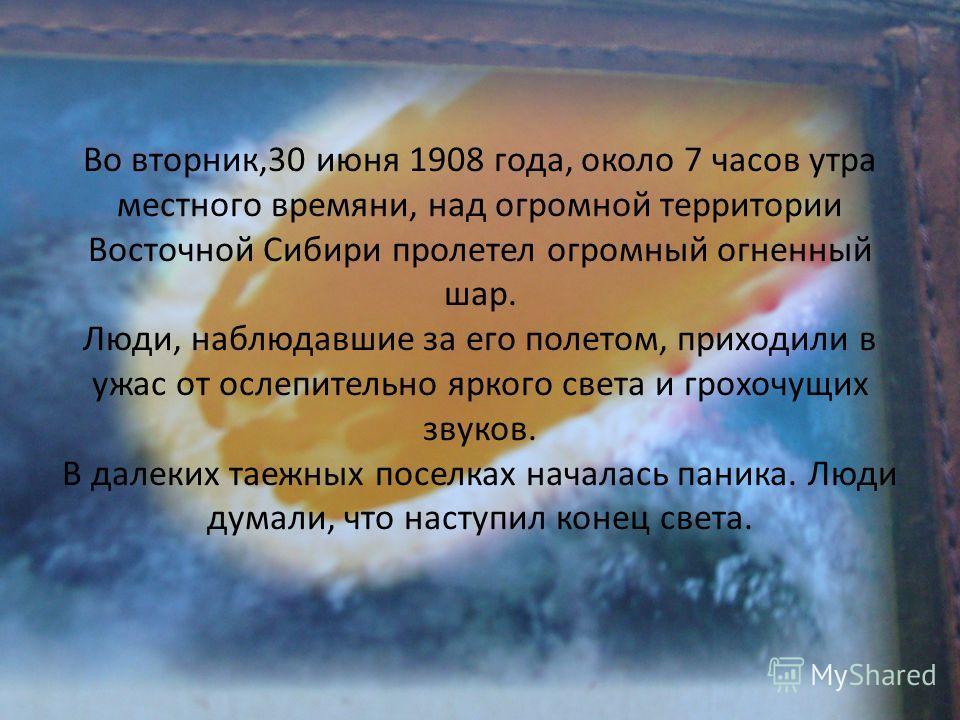 Во вторник,30 июня 1908 года, около 7 часов утра местного времяни, над огромной территории Восточной Сибири пролетел огромный огненный шар. Люди, наблюдавшие за его полетом, приходили в ужас от ослепительно яркого света и грохочущих звуков. В далеких