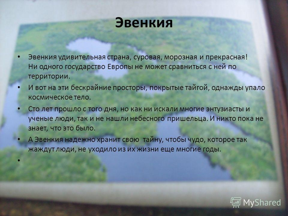 Эвенкия Эвенкия удивительная страна, суровая, морозная и прекрасная! Ни одного государство Европы не может сравниться с ней по территории. И вот на эти бескрайние просторы, покрытые тайгой, однажды упало космическое тело. Сто лет прошло с того дня, н