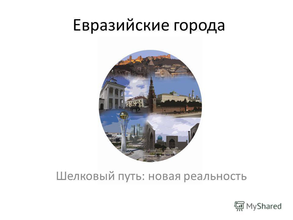 Евразийские города Шелковый путь: новая реальность