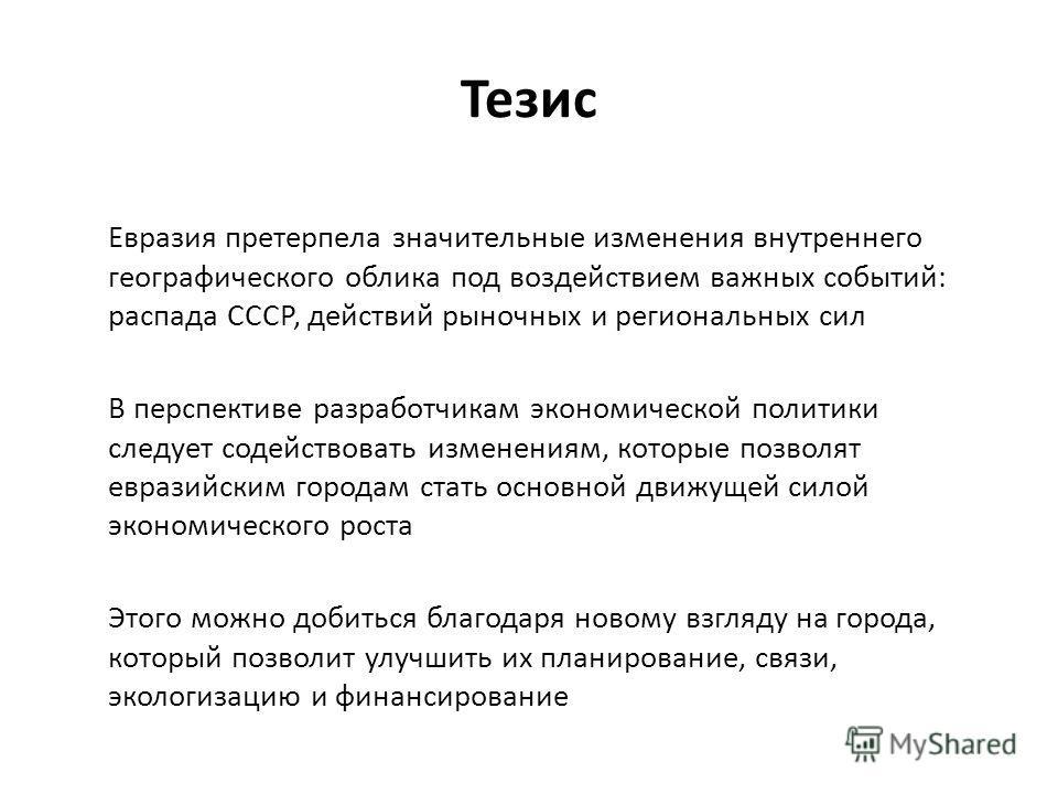 Тезис Евразия претерпела значительные изменения внутреннего географического облика под воздействием важных событий: распада СССР, действий рыночных и региональных сил В перспективе разработчикам экономической политики следует содействовать изменениям