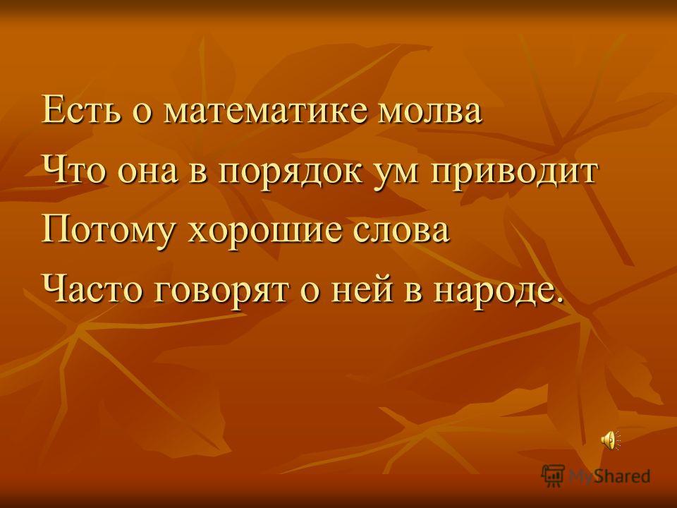 Есть о математике молва Что она в порядок ум приводит Потому хорошие слова Часто говорят о ней в народе.
