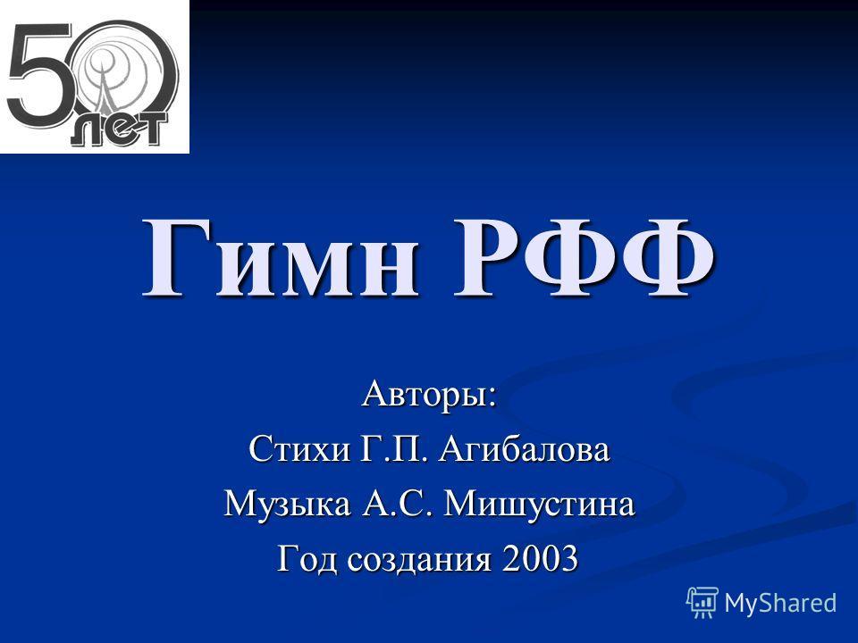 Гимн РФФ Авторы: Стихи Г.П. Агибалова Музыка А.С. Мишустина Год создания 2003
