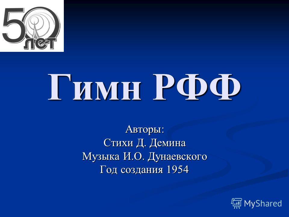 Гимн РФФ Авторы: Стихи Д. Демина Музыка И.О. Дунаевского Год создания 1954