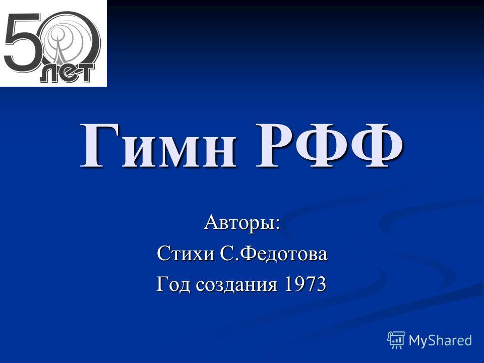 Гимн РФФ Авторы: Стихи С.Федотова Год создания 1973