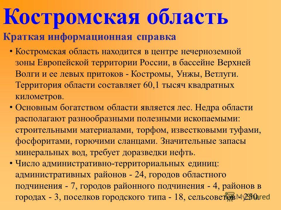 Костромская область Краткая информационная справка К остромская область находится в центре нечерноземной зоны Европейской территории России, в бассейне Верхней Волги и ее левых притоков - Костромы, Унжы, Ветлуги. Территория области составляет 60,1 ты