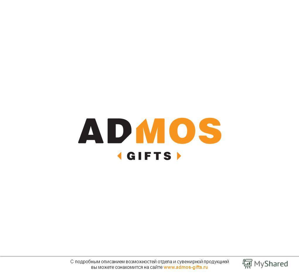 С подробным описанием возможностей отдела и сувенирной продукцией вы можете ознакомится на сайте www.admos-gifts.ru