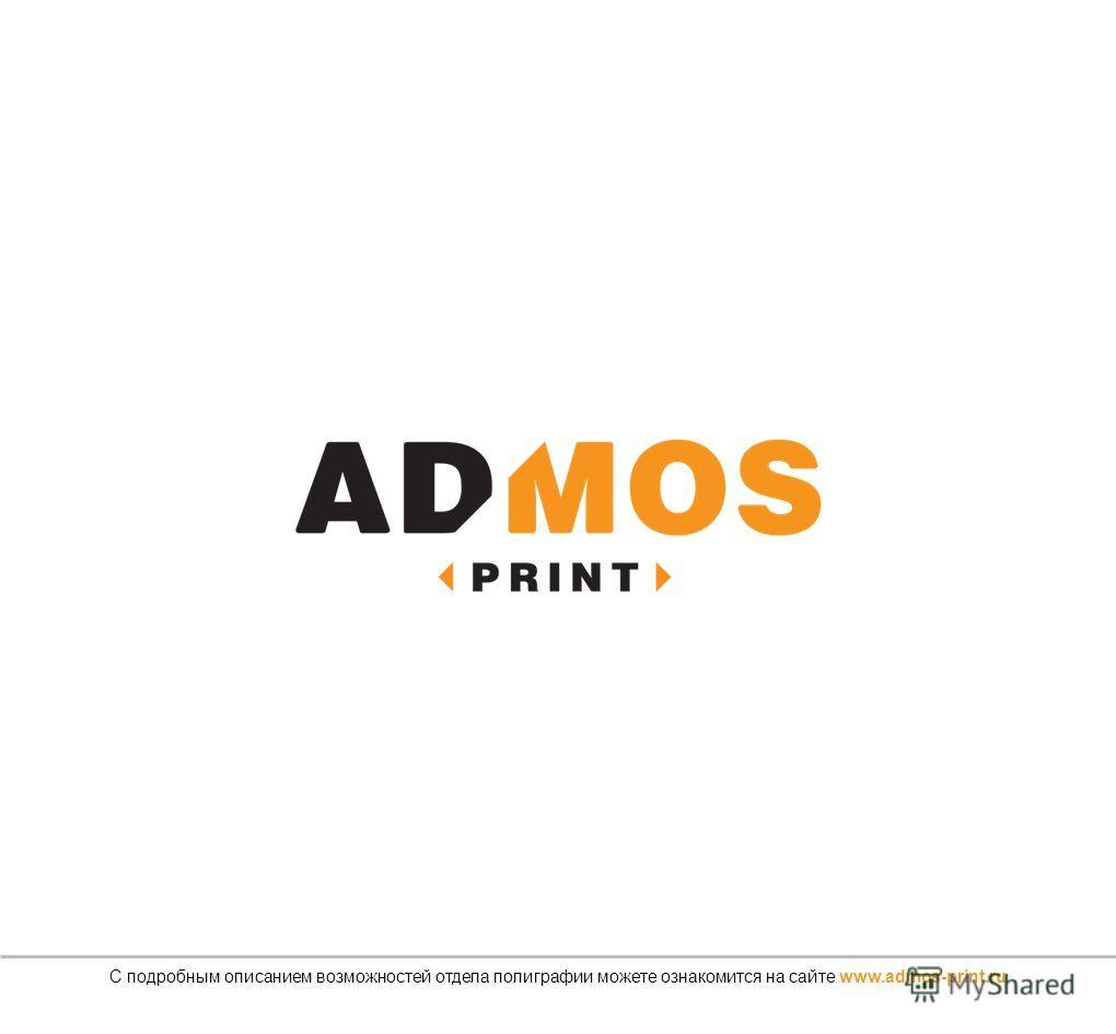 С подробным описанием возможностей отдела полиграфии можете ознакомится на сайте www.admos-print.ru