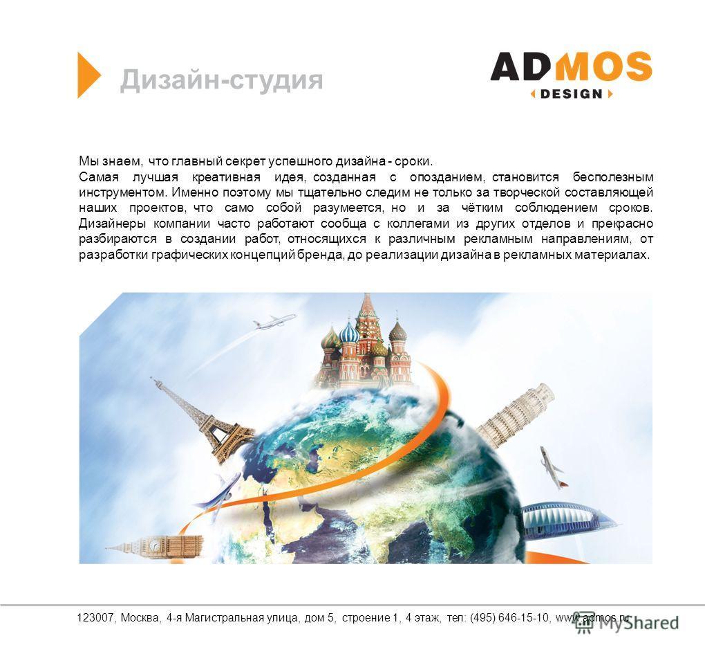 Дизайн-студия 123007, Москва, 4-я Магистральная улица, дом 5, строение 1, 4 этаж, тел: (495) 646-15-10, www.admos.ru Мы знаем, что главный секрет успешного дизайна - сроки. Самая лучшая креативная идея, созданная с опозданием, становится бесполезным