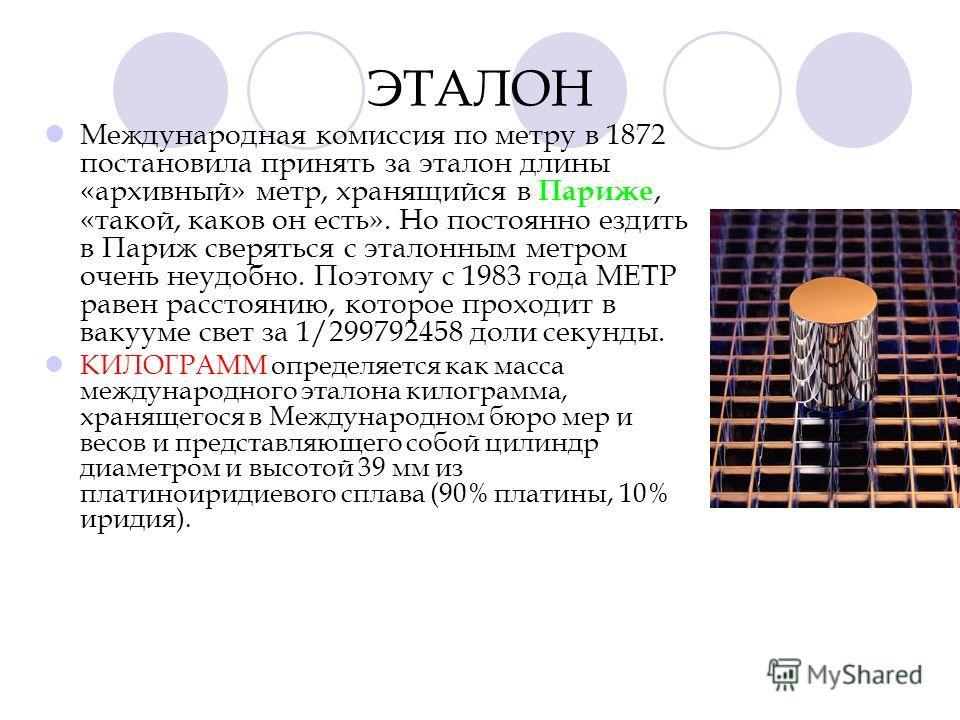 ЭТАЛОН Международная комиссия по метру в 1872 постановила принять за эталон длины «архивный» метр, хранящийся в Париже, «такой, каков он есть». Но постоянно ездить в Париж сверяться с эталонным метром очень неудобно. Поэтому с 1983 года МЕТР равен ра