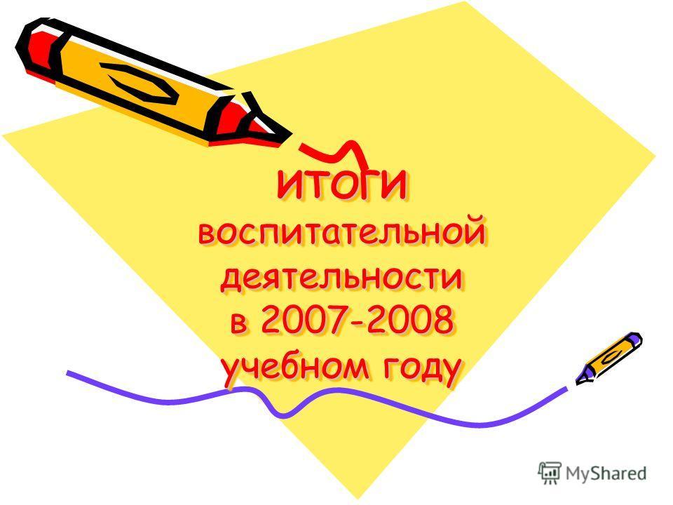 ИТОГИ воспитательной деятельности в 2007-2008 учебном году