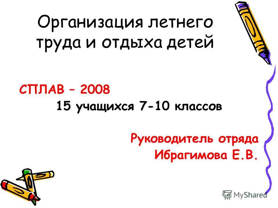 Организация летнего труда и отдыха детей СПЛАВ – 2008 15 учащихся 7-10 классов Руководитель отряда Ибрагимова Е.В.