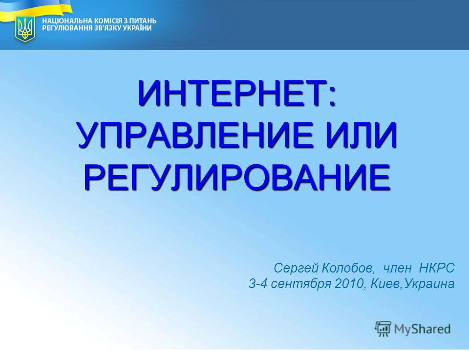 2 ИНТЕРНЕТ: УПРАВЛЕНИЕ ИЛИ РЕГУЛИРОВАНИЕ National Commission for Communication Regulation of Ukraine Сергей Колобов, член НКРС 3-4 сентября 2010, Киев,Украина 1