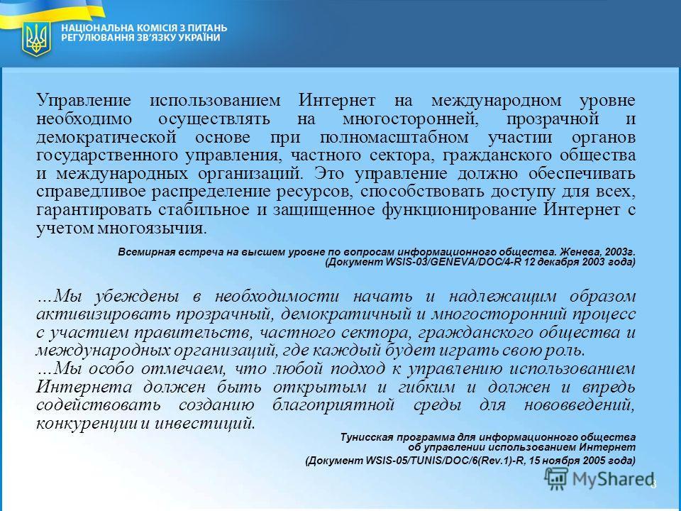 2 National Commission for Communication Regulation of Ukraine 8 8 Управление использованием Интернет на международном уровне необходимо осуществлять на многосторонней, прозрачной и демократической основе при полномасштабном участии органов государств