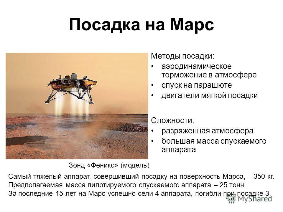 Посадка на Марс Методы посадки: аэродинамическое торможение в атмосфере спуск на парашюте двигатели мягкой посадки Сложности: разряженная атмосфера большая масса спускаемого аппарата Самый тяжелый аппарат, совершивший посадку на поверхность Марса, –