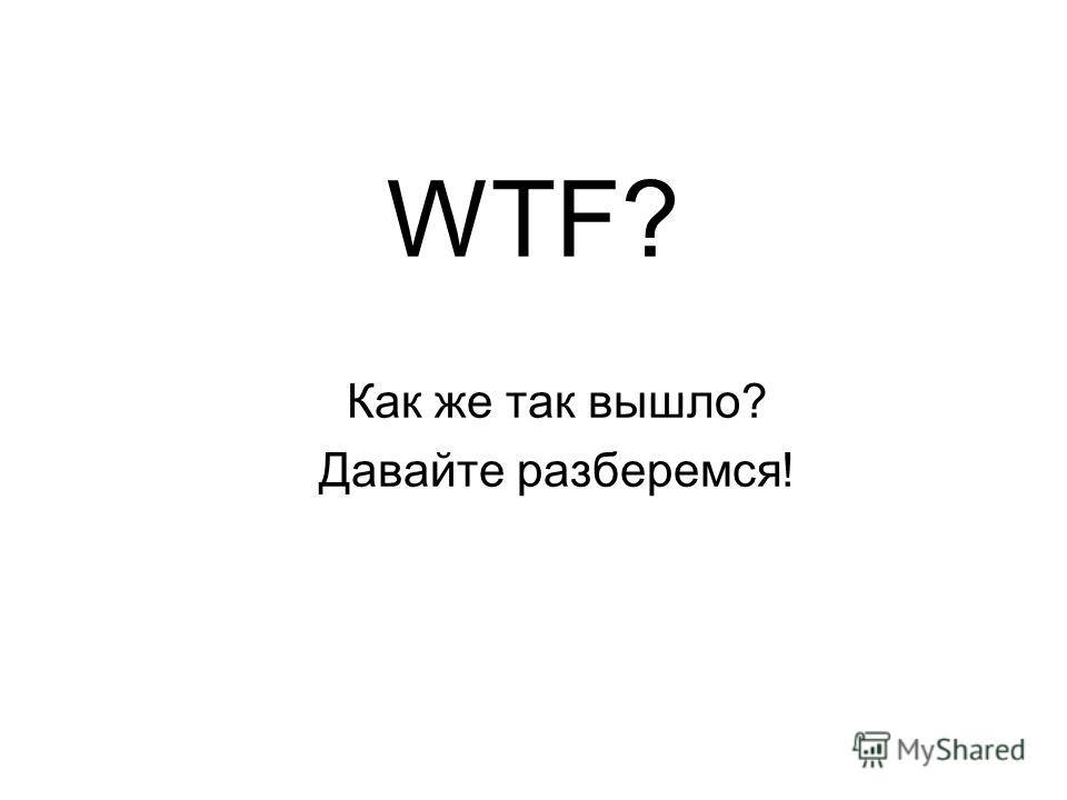 WTF? Как же так вышло? Давайте разберемся!