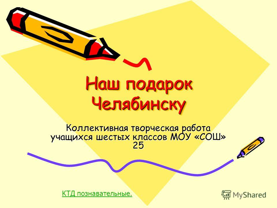 Наш подарок Челябинску Коллективная творческая работа учащихся шестых классов МОУ «СОШ» 25 КТД познавательные.