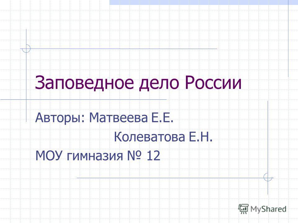Заповедное дело России Авторы: Матвеева Е.Е. Колеватова Е.Н. МОУ гимназия 12