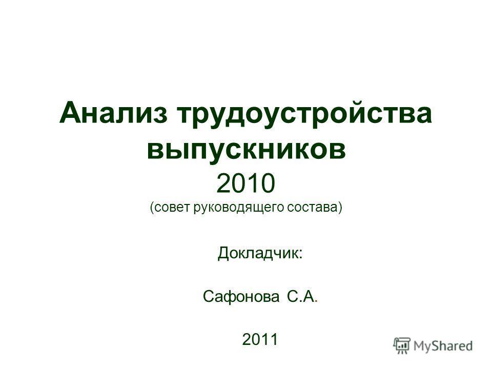 Анализ трудоустройства выпускников 2010 (совет руководящего состава) Докладчик: Сафонова С.А. 2011